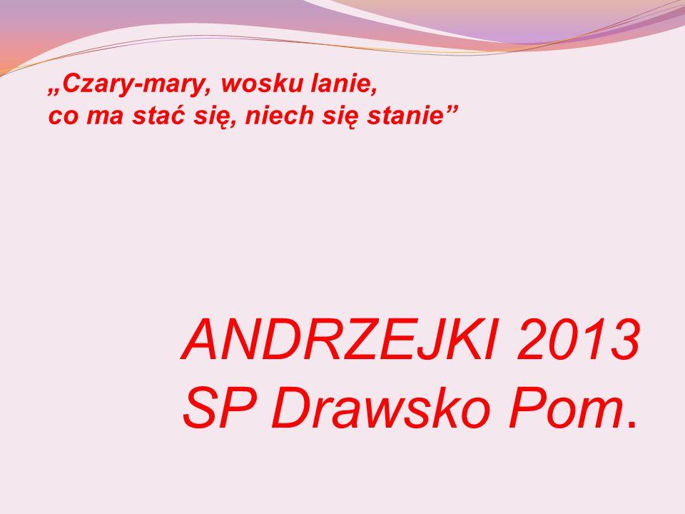 """ANDRZEJKI 2013 SP Drawsko Pom. """"Czary-mary, wosku lanie, co ma stać się, niech się stanie"""