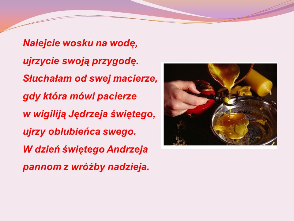 http://miastodzieci.pl/zabawy-dla-dzieci/kategoria/19:zabawy-dla-dzieci- andrzejki-dla-dzieci http://www.wicherski.ovh.org/andrzejki.htm http://dladzieci.pl/ecid,25,eid,1043,title,Andrzejkowe- wrozby,zabawa.html?_ticrsn=3&ticaid=611bde Źródła:
