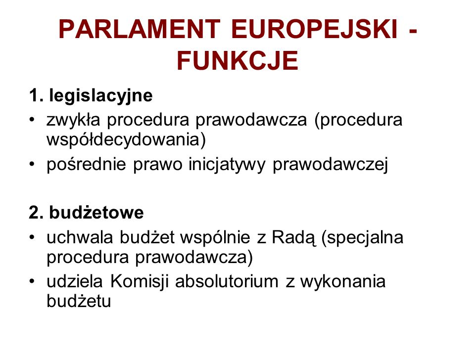 PARLAMENT EUROPEJSKI - FUNKCJE 1. legislacyjne zwykła procedura prawodawcza (procedura współdecydowania) pośrednie prawo inicjatywy prawodawczej 2. bu