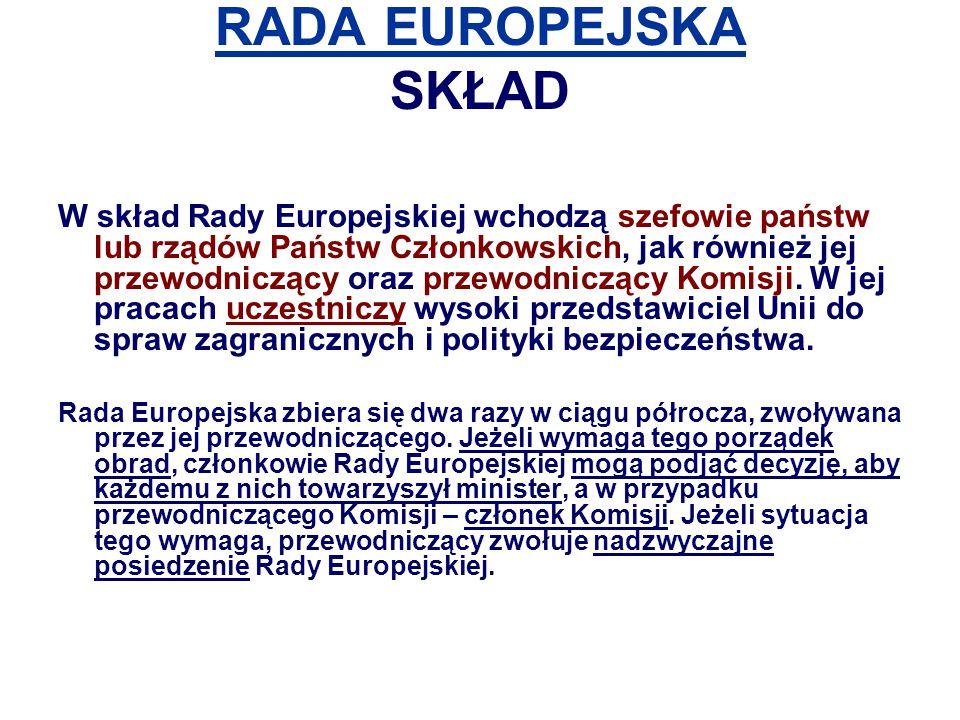 RADA EUROPEJSKA SKŁAD W skład Rady Europejskiej wchodzą szefowie państw lub rządów Państw Członkowskich, jak również jej przewodniczący oraz przewodni