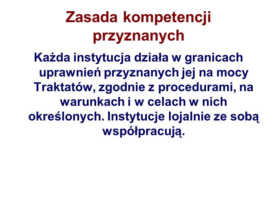 Zasada kompetencji przyznanych Każda instytucja działa w granicach uprawnień przyznanych jej na mocy Traktatów, zgodnie z procedurami, na warunkach i w celach w nich określonych.