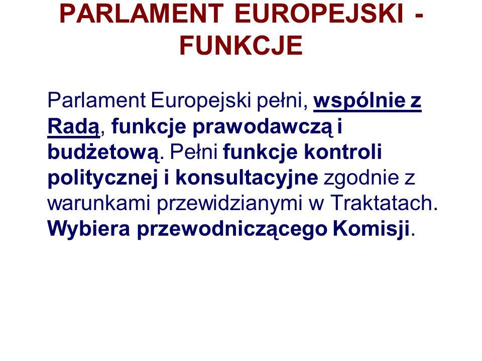 PARLAMENT EUROPEJSKI - FUNKCJE Parlament Europejski pełni, wspólnie z Radą, funkcje prawodawczą i budżetową. Pełni funkcje kontroli politycznej i kons