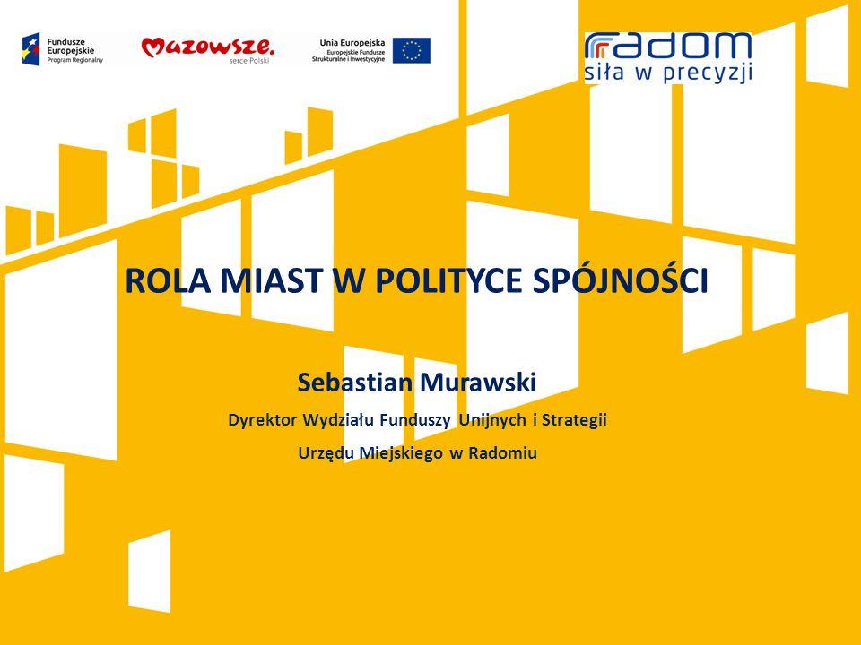 ROLA MIAST W POLITYCE SPÓJNOŚCI Sebastian Murawski Dyrektor Wydziału Funduszy Unijnych i Strategii Urzędu Miejskiego w Radomiu