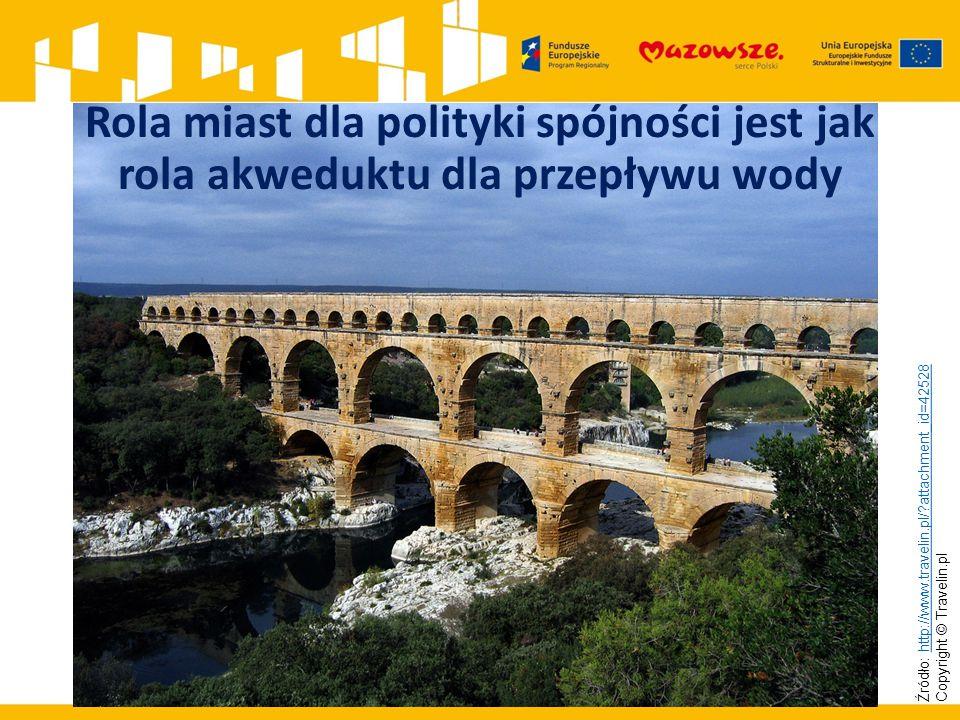 Rola miast dla polityki spójności jest jak rola akweduktu dla przepływu wody Źródło: http://www.travelin.pl/ attachment_id=42528 Copyright © Travelin.pl http://www.travelin.pl/ attachment_id=42528