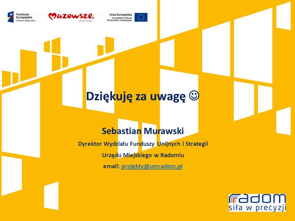 Dziękuję za uwagę Sebastian Murawski Dyrektor Wydziału Funduszy Unijnych i Strategii Urzędu Miejskiego w Radomiu email: projekty@umradom.plprojekty@umradom.pl