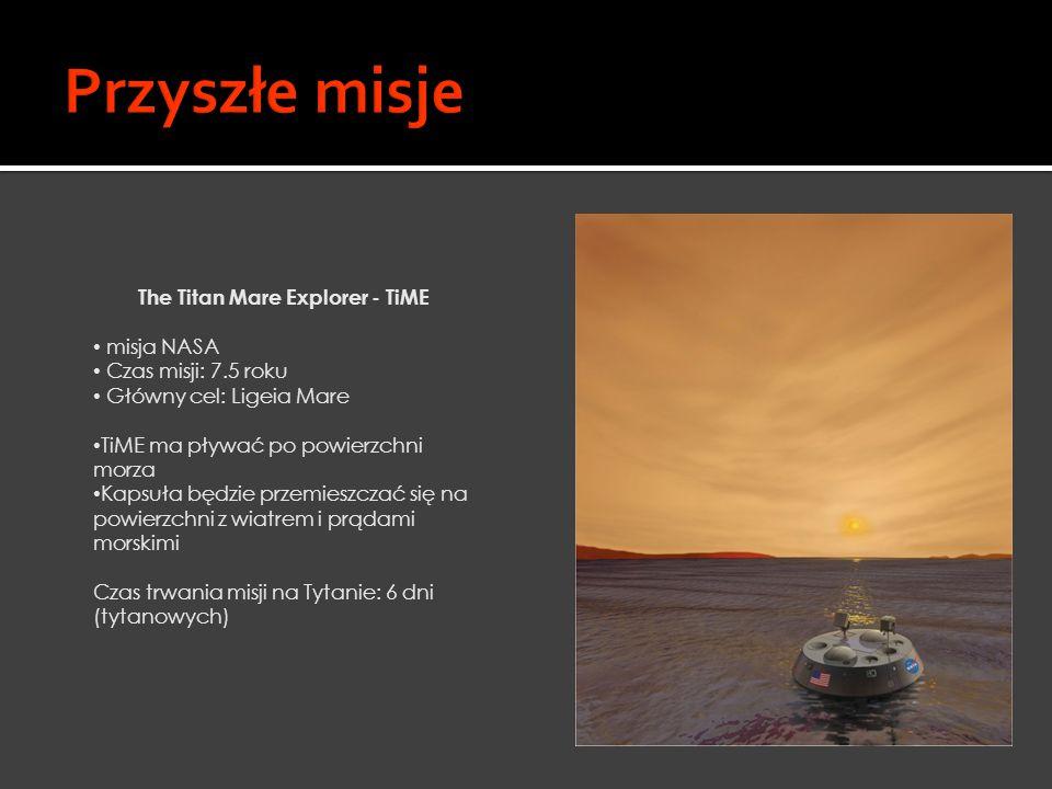 The Titan Mare Explorer - TiME misja NASA Czas misji: 7.5 roku Główny cel: Ligeia Mare TiME ma pływać po powierzchni morza Kapsuła będzie przemieszcza