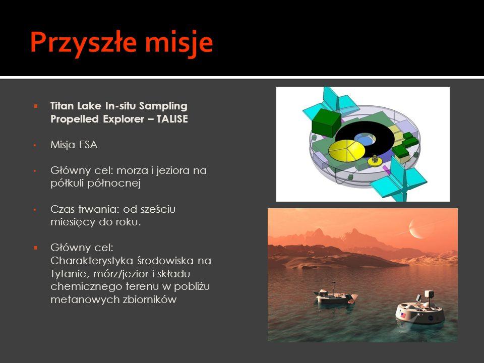  Titan Lake In-situ Sampling Propelled Explorer – TALISE Misja ESA Główny cel: morza i jeziora na półkuli północnej Czas trwania: od sześciu miesięcy