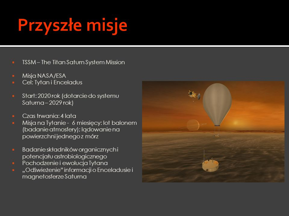  TSSM – The Titan Saturn System Mission  Misja NASA/ESA  Cel: Tytan i Enceladus  Start: 2020 rok (dotarcie do systemu Saturna – 2029 rok)  Czas t