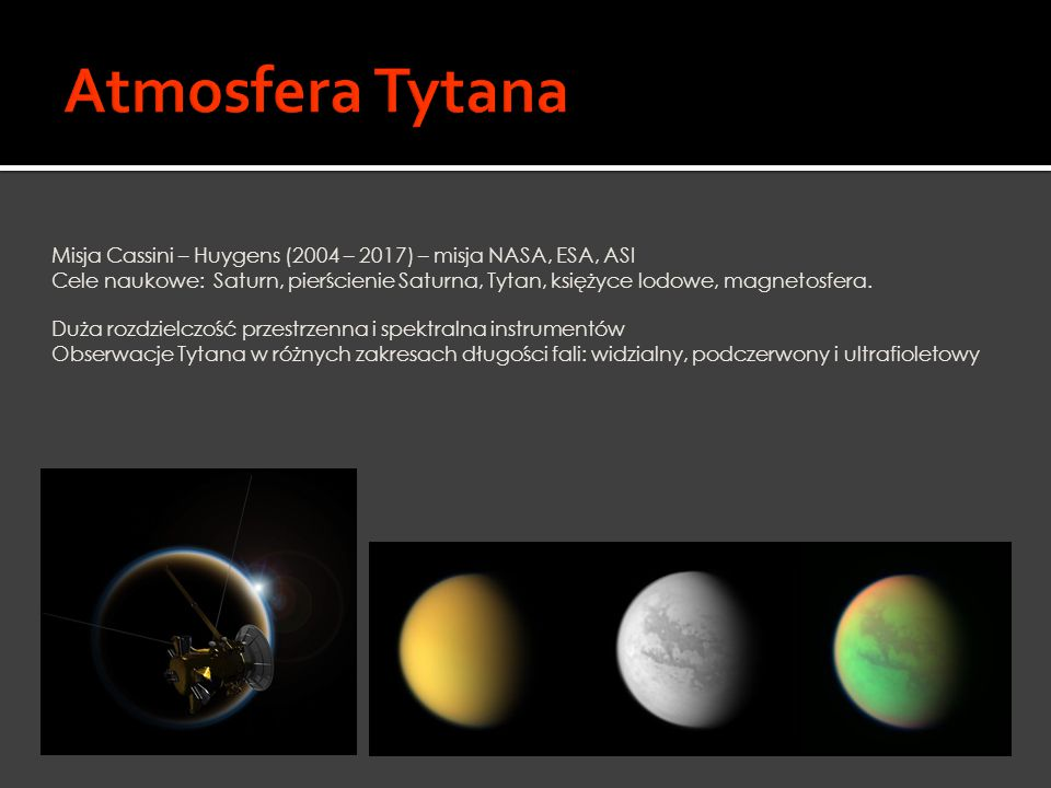 """ TSSM – The Titan Saturn System Mission  Misja NASA/ESA  Cel: Tytan i Enceladus  Start: 2020 rok (dotarcie do systemu Saturna – 2029 rok)  Czas trwania: 4 lata  Misja na Tytanie - 6 miesięcy: lot balonem (badanie atmosfery); lądowanie na powierzchni jednego z mórz  Badanie składników organicznych i potencjału astrobiologicznego  Pochodzenie i ewolucja Tytana  """"Odświeżenie informacji o Enceladusie i magnetosferze Saturna"""