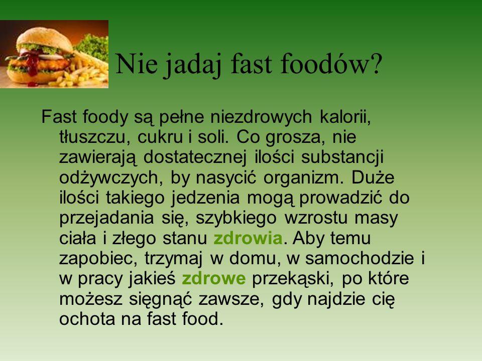 Nie jadaj fast foodów? Fast foody są pełne niezdrowych kalorii, tłuszczu, cukru i soli. Co grosza, nie zawierają dostatecznej ilości substancji odżywc