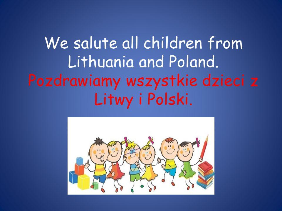We salute all children from Lithuania and Poland. Pozdrawiamy wszystkie dzieci z Litwy i Polski.