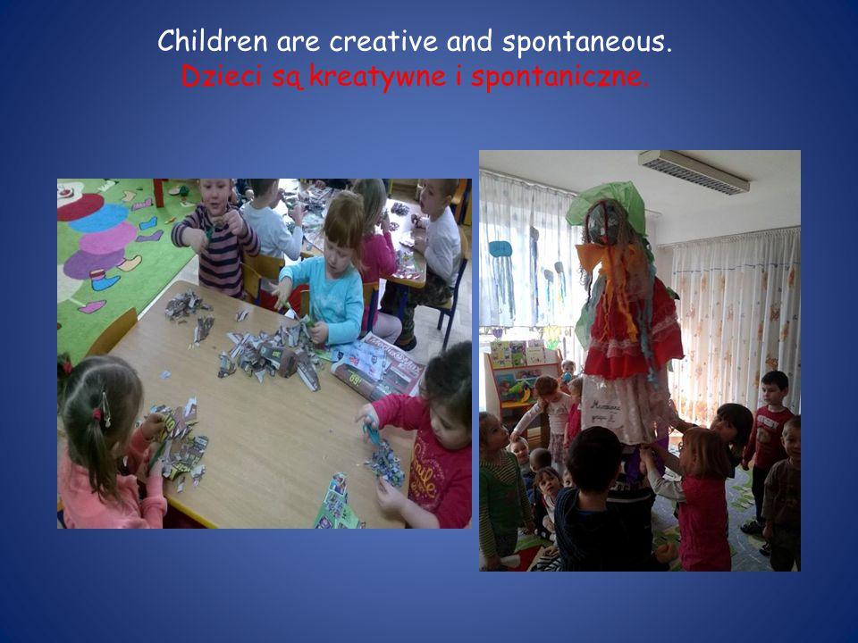 Children are creative and spontaneous. Dzieci są kreatywne i spontaniczne.
