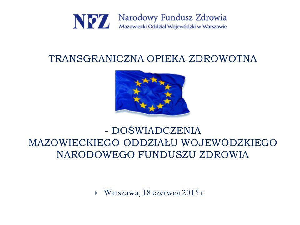TRANSGRANICZNA OPIEKA ZDROWOTNA - DOŚWIADCZENIA MAZOWIECKIEGO ODDZIAŁU WOJEWÓDZKIEGO NARODOWEGO FUNDUSZU ZDROWIA  Warszawa, 18 czerwca 2015 r.