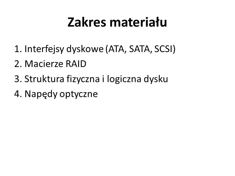 Zakres materiału 1. Interfejsy dyskowe (ATA, SATA, SCSI) 2. Macierze RAID 3. Struktura fizyczna i logiczna dysku 4. Napędy optyczne