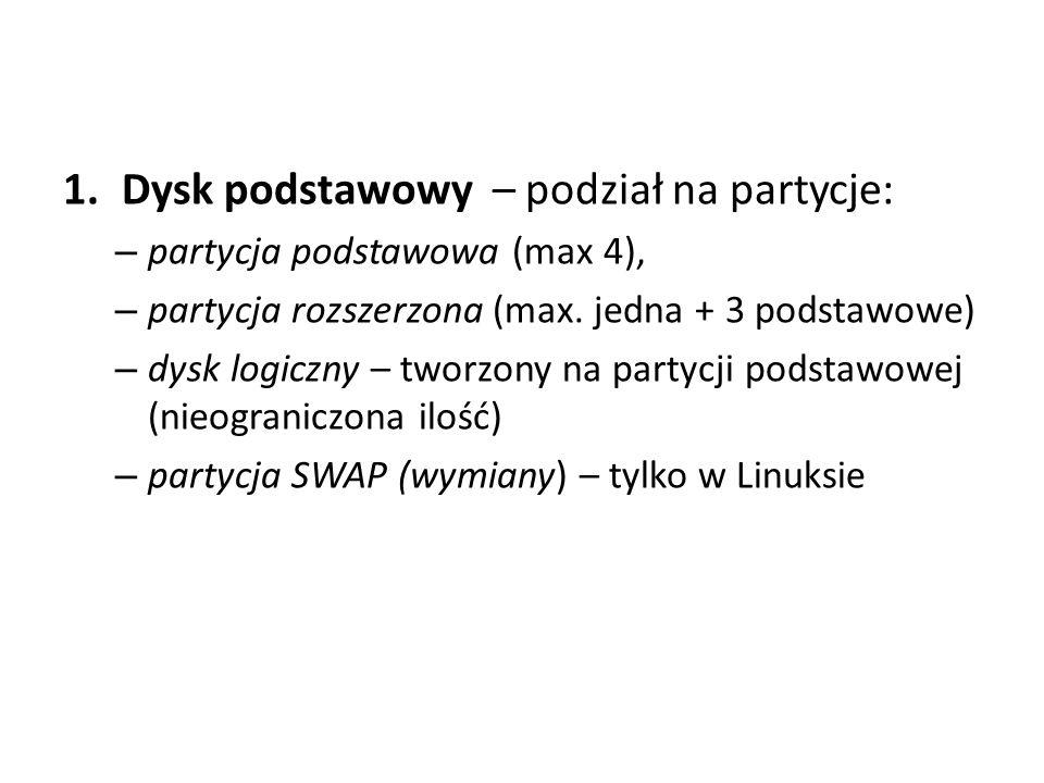 1.Dysk podstawowy – podział na partycje: – partycja podstawowa (max 4), – partycja rozszerzona (max. jedna + 3 podstawowe) – dysk logiczny – tworzony