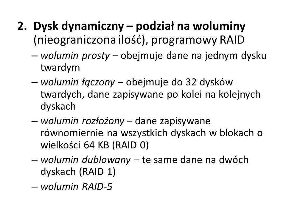 2.Dysk dynamiczny – podział na woluminy (nieograniczona ilość), programowy RAID – wolumin prosty – obejmuje dane na jednym dysku twardym – wolumin łąc