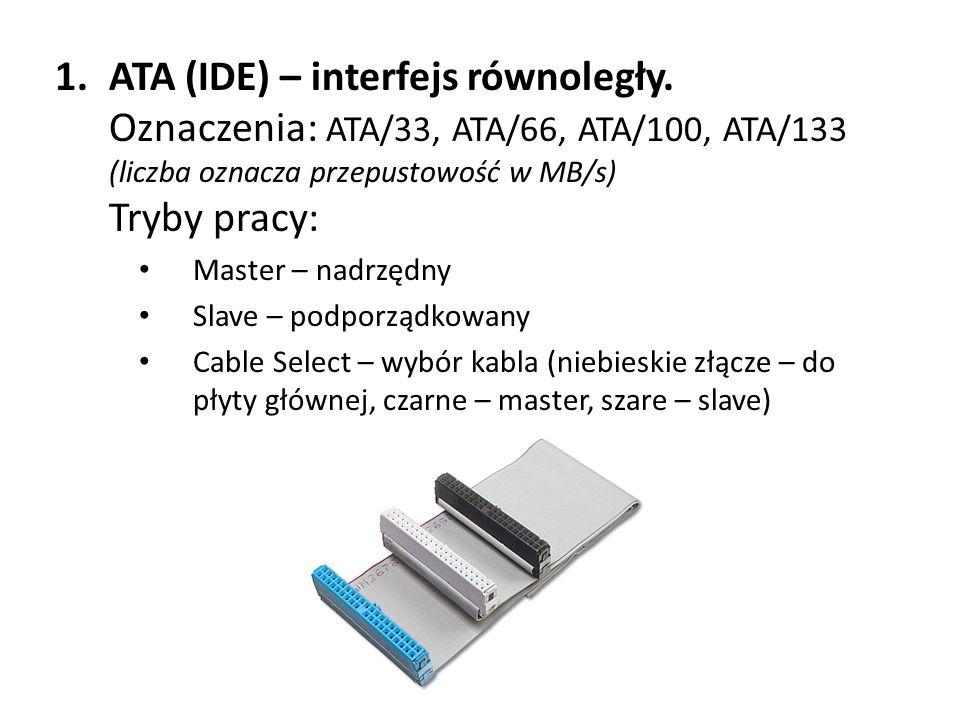 1.ATA (IDE) – interfejs równoległy. Oznaczenia: ATA/33, ATA/66, ATA/100, ATA/133 (liczba oznacza przepustowość w MB/s) Tryby pracy: Master – nadrzędny