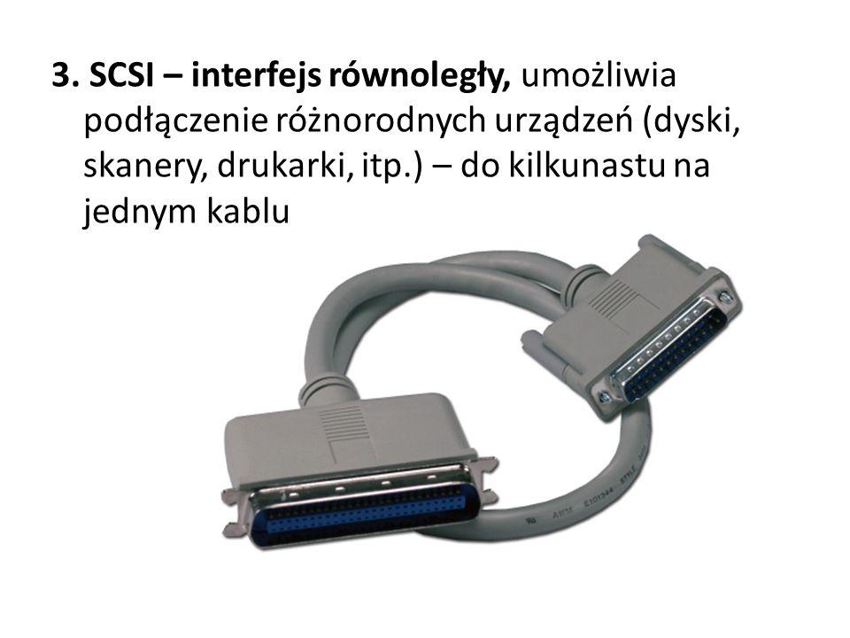 3. SCSI – interfejs równoległy, umożliwia podłączenie różnorodnych urządzeń (dyski, skanery, drukarki, itp.) – do kilkunastu na jednym kablu