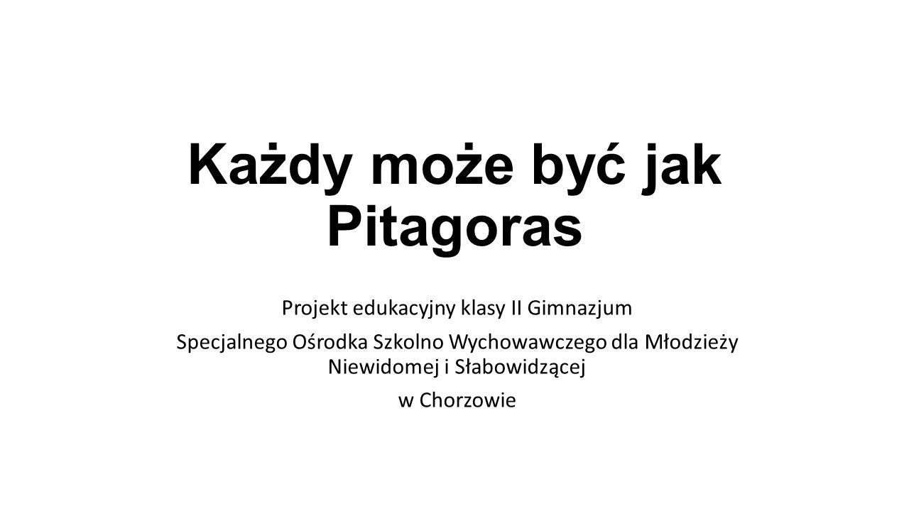 Każdy może być jak Pitagoras Projekt edukacyjny klasy II Gimnazjum Specjalnego Ośrodka Szkolno Wychowawczego dla Młodzieży Niewidomej i Słabowidzącej w Chorzowie