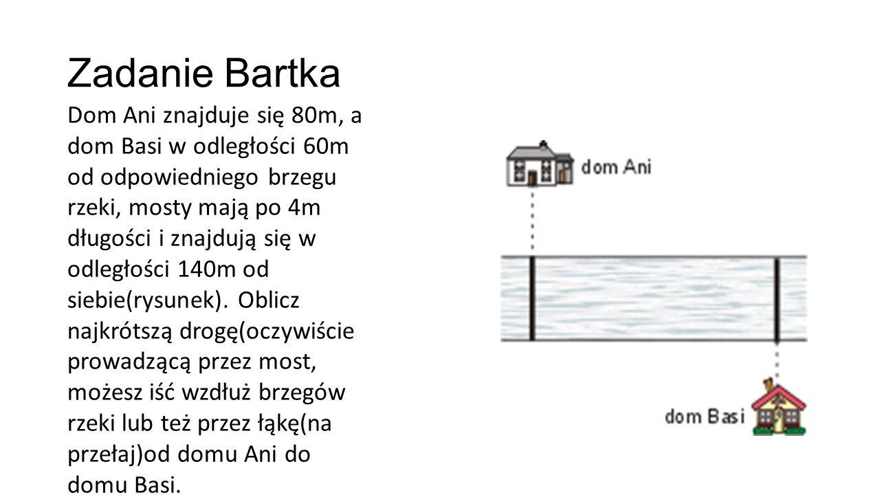 Zadanie Bartka Dom Ani znajduje się 80m, a dom Basi w odległości 60m od odpowiedniego brzegu rzeki, mosty mają po 4m długości i znajdują się w odległości 140m od siebie(rysunek).