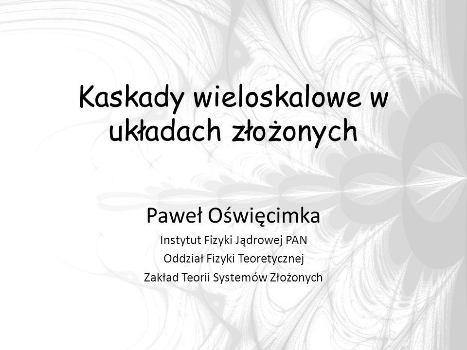 Kaskady wieloskalowe w układach złożonych Paweł Oświęcimka Instytut Fizyki Jądrowej PAN Oddział Fizyki Teoretycznej Zakład Teorii Systemów Złożonych