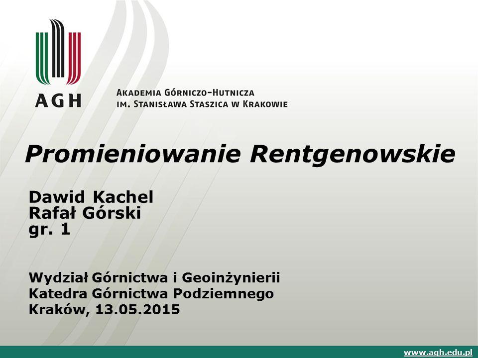 Promieniowanie Rentgenowskie Dawid Kachel Rafał Górski gr. 1 Wydział Górnictwa i Geoinżynierii Katedra Górnictwa Podziemnego Kraków, 13.05.2015 www.ag