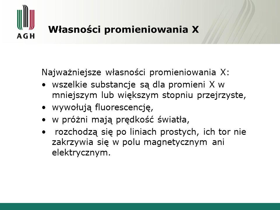 Własności promieniowania X Najważniejsze własności promieniowania X: wszelkie substancje są dla promieni X w mniejszym lub większym stopniu przejrzyst