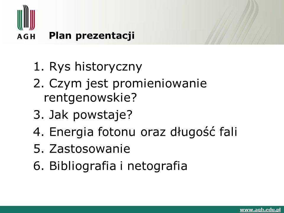Plan prezentacji 1. Rys historyczny 2. Czym jest promieniowanie rentgenowskie? 3. Jak powstaje? 4. Energia fotonu oraz długość fali 5. Zastosowanie 6.