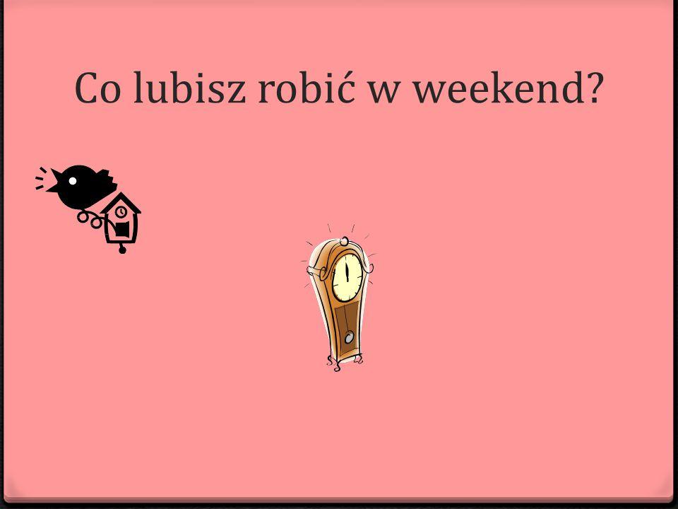 Co lubisz robić w weekend