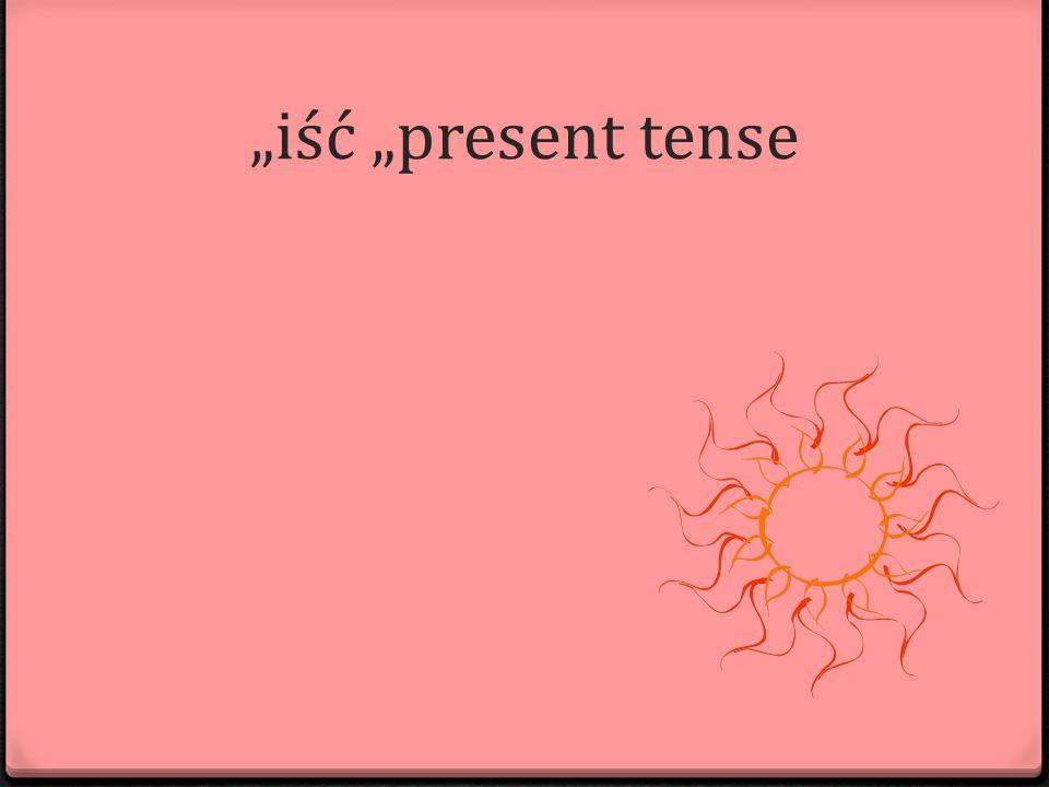 """""""iść """"present tense"""