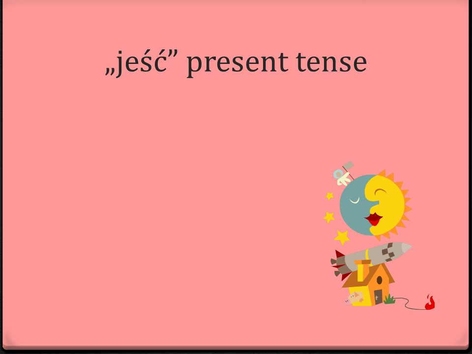 """jeść present tense"