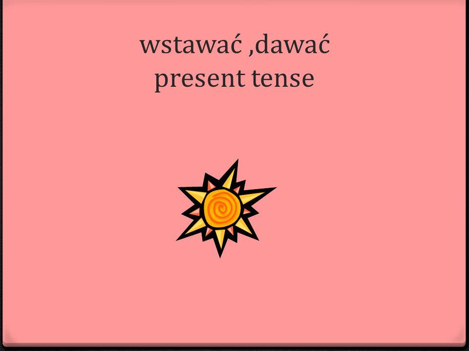 wstawać,dawać present tense