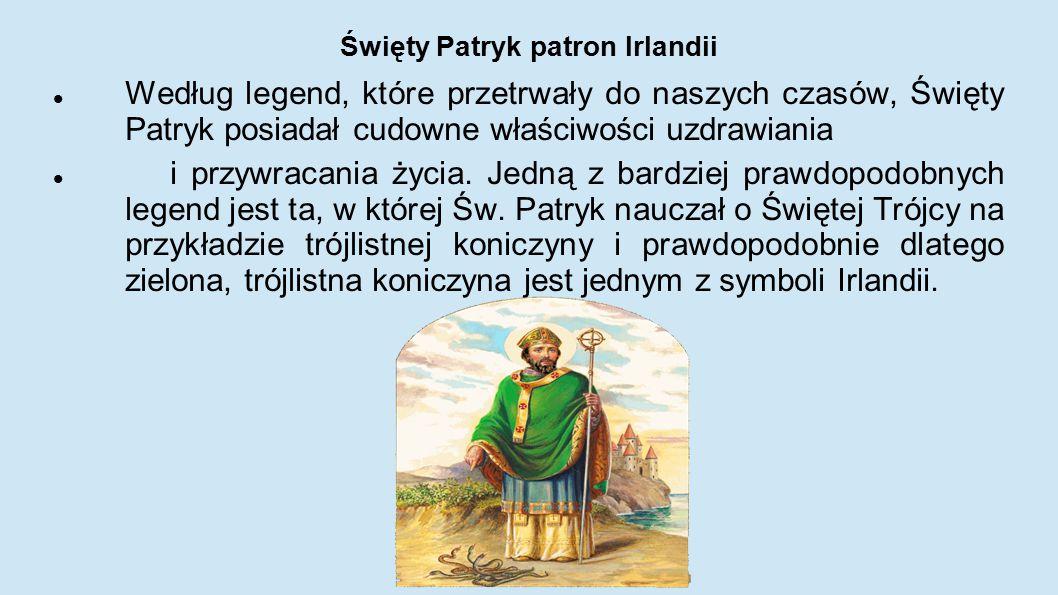 Święty Patryk patron Irlandii Według legend, które przetrwały do naszych czasów, Święty Patryk posiadał cudowne właściwości uzdrawiania i przywracania