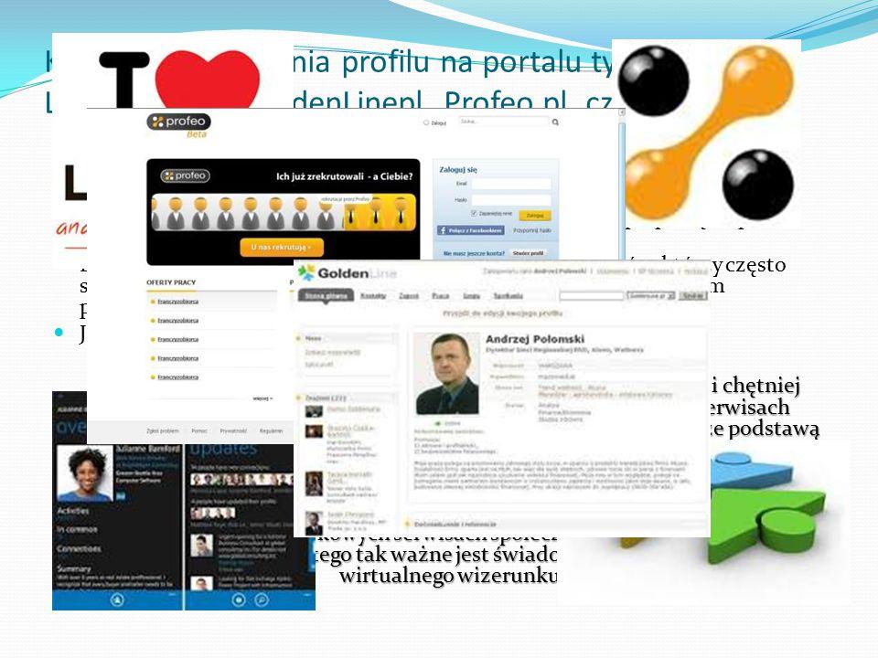 Korzyści z posiadania profilu na portalu typu LinkedIn.com, GoldenLinepl, Profeo.pl, czy Grono.net: Jest to szansa nawiązania kontaktów zawodowych w swojej branży, i to kontaktów nie tylko na terenie kraju, ale również zagranicznych.