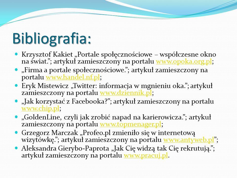 """Bibliografia: Krzysztof Kakiet """"Portale społęcznościowe – współczesne okno na świat. ; artykuł zamieszczony na portalu www.opoka.org.pl;www.opoka.org.pl """"Firma a portale społecznościowe. ; artykuł zamieszczony na portalu www.handel.nf.pl;www.handel.nf.pl Eryk Mistewicz """"Twitter: informacja w mgnieniu oka. ; artykuł zamieszczony na portalu www.dziennik.pl;www.dziennik.pl """"Jak korzystać z Facebooka ; artykuł zamieszczony na portalu www.chip.pl; www.chip.pl """"GoldenLine, czyli jak zrobić napad na karierowicza. ; artykuł zamieszczony na portalu www.topmenager.pl;www.topmenager.pl Grzegorz Marczak """"Profeo.pl zmieniło się w internetową wizytówkę. ; artykuł zamieszczony na portalu www.antyweb.pl ;www.antyweb.pl Aleksandra Gierybo-Paprota """"Jak Cię widzą tak Cię rekrutują. ; artykuł zamieszczony na portalu www.pracuj.pl.www.pracuj.pl"""