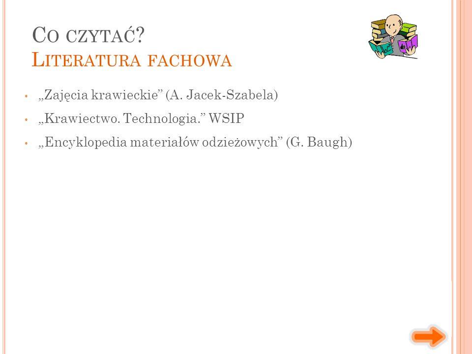 """""""Zajęcia krawieckie"""" (A. Jacek-Szabela) """"Krawiectwo. Technologia."""" WSIP """"Encyklopedia materiałów odzieżowych"""" (G. Baugh) C O CZYTAĆ ? L ITERATURA FACH"""