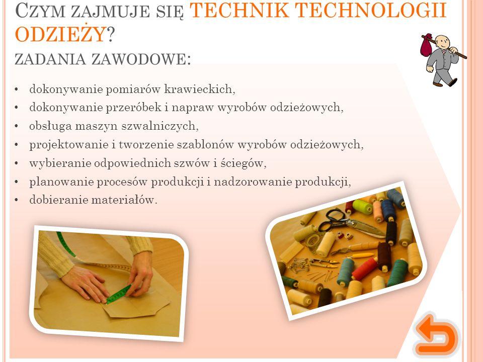 C ZYM ZAJMUJE SIĘ TECHNIK TECHNOLOGII ODZIEŻY? ZADANIA ZAWODOWE : dokonywanie pomiarów krawieckich, dokonywanie przeróbek i napraw wyrobów odzieżowych