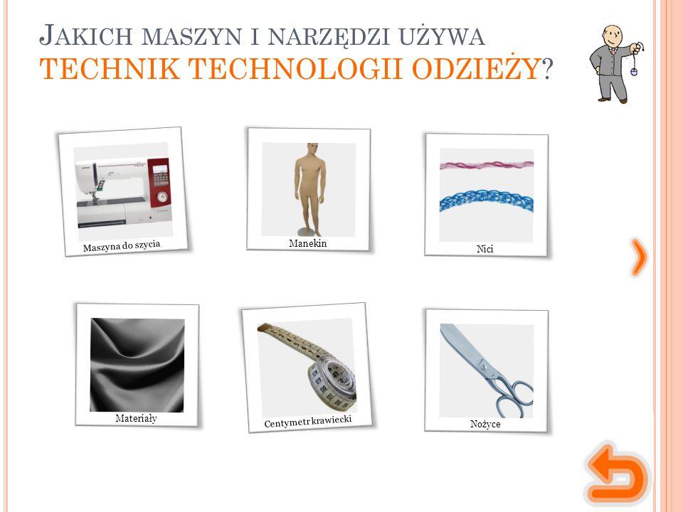 J AKICH MASZYN I NARZĘDZI UŻYWA TECHNIK TECHNOLOGII ODZIEŻY? Manekin Nici Materiały Maszyna do szycia Nożyce Centymetr krawiecki