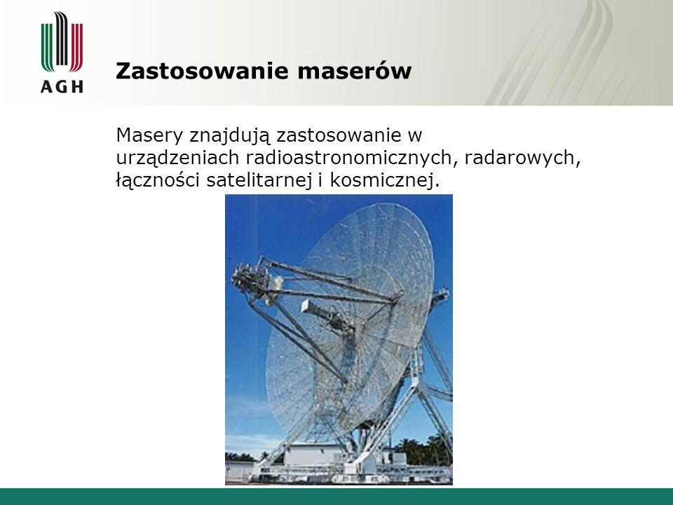 Zastosowanie maserów Masery znajdują zastosowanie w urządzeniach radioastronomicznych, radarowych, łączności satelitarnej i kosmicznej.