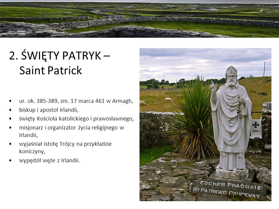 2. ŚWIĘTY PATRYK – Saint Patrick ur. ok. 385-389, zm. 17 marca 461 w Armagh, biskup i apostoł Irlandii, święty Kościoła katolickiego i prawosławnego,