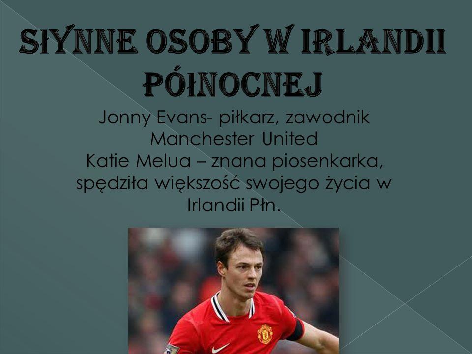 Jonny Evans- piłkarz, zawodnik Manchester United Katie Melua – znana piosenkarka, spędziła większość swojego życia w Irlandii Płn.