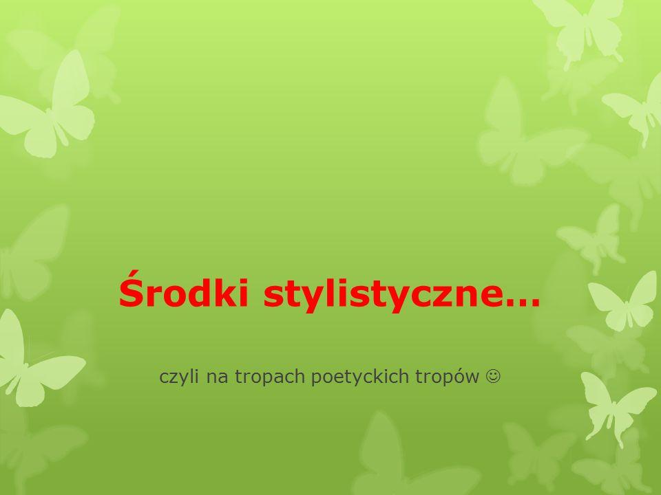 Środki stylistyczne… czyli na tropach poetyckich tropów
