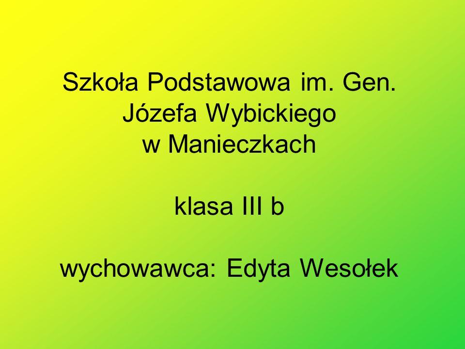 Szkoła Podstawowa im. Gen. Józefa Wybickiego w Manieczkach klasa III b wychowawca: Edyta Wesołek