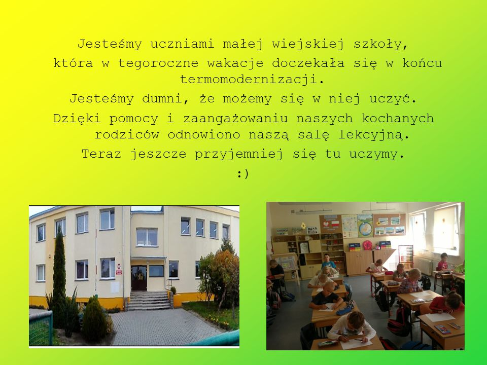 Jesteśmy uczniami małej wiejskiej szkoły, która w tegoroczne wakacje doczekała się w końcu termomodernizacji. Jesteśmy dumni, że możemy się w niej ucz