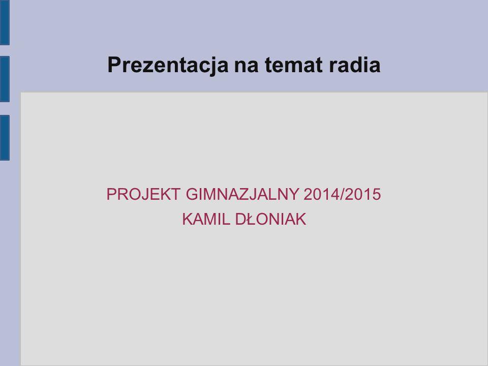 PROJEKT GIMNAZJALNY 2014/2015 KAMIL DŁONIAK Prezentacja na temat radia