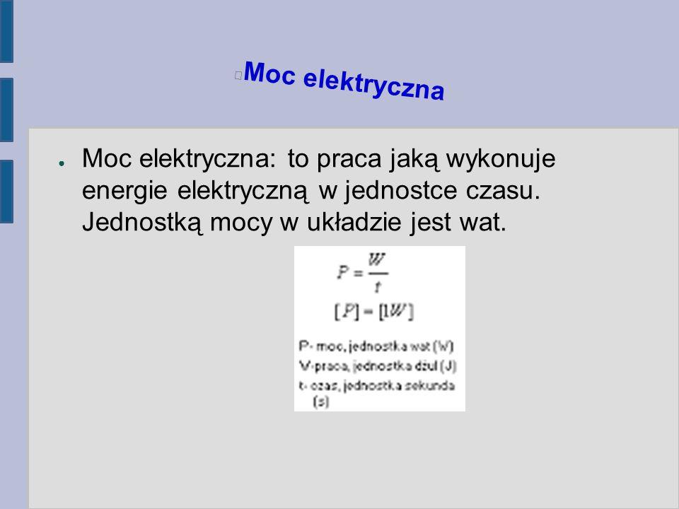 Moc elektryczna ● Moc elektryczna: to praca jaką wykonuje energie elektryczną w jednostce czasu. Jednostką mocy w układzie jest wat.