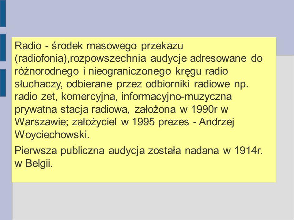 Radio - środek masowego przekazu (radiofonia),rozpowszechnia audycje adresowane do różnorodnego i nieograniczonego kręgu radio słuchaczy, odbierane pr