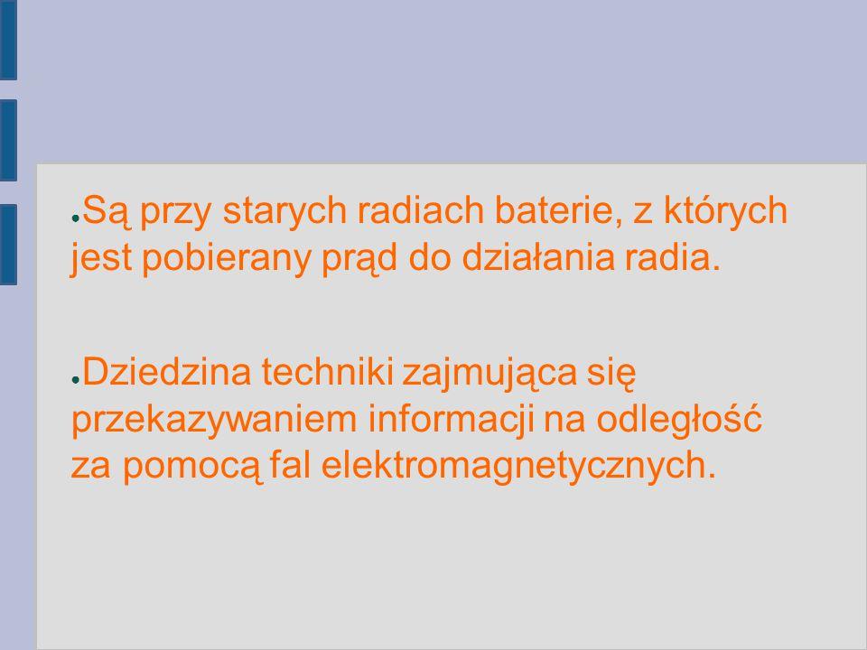 ● Są przy starych radiach baterie, z których jest pobierany prąd do działania radia. ● Dziedzina techniki zajmująca się przekazywaniem informacji na o