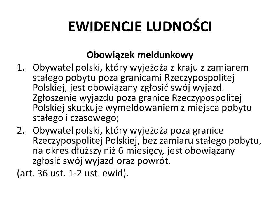EWIDENCJE LUDNOŚCI Obowiązek meldunkowy 1.Obywatel polski, który wyjeżdża z kraju z zamiarem stałego pobytu poza granicami Rzeczypospolitej Polskiej,