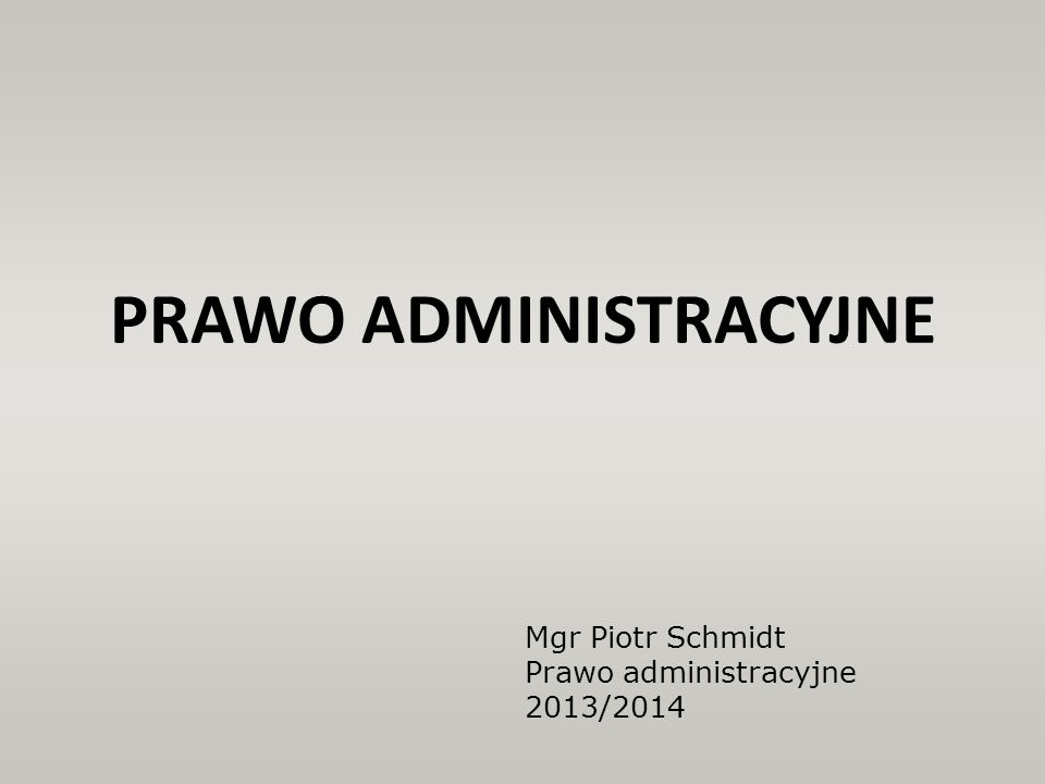 PRAWO ADMINISTRACYJNE Mgr Piotr Schmidt Prawo administracyjne 2013/2014